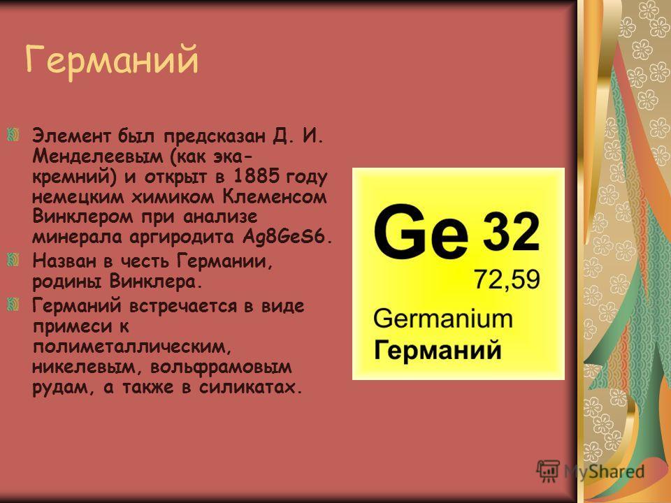 Германий Элемент был предсказан Д. И. Менделеевым (как эка- кремний) и открыт в 1885 году немецким химиком Клеменсом Винклером при анализе минерала аргиродита Ag8GeS6. Назван в честь Германии, родины Винклера. Германий встречается в виде примеси к по