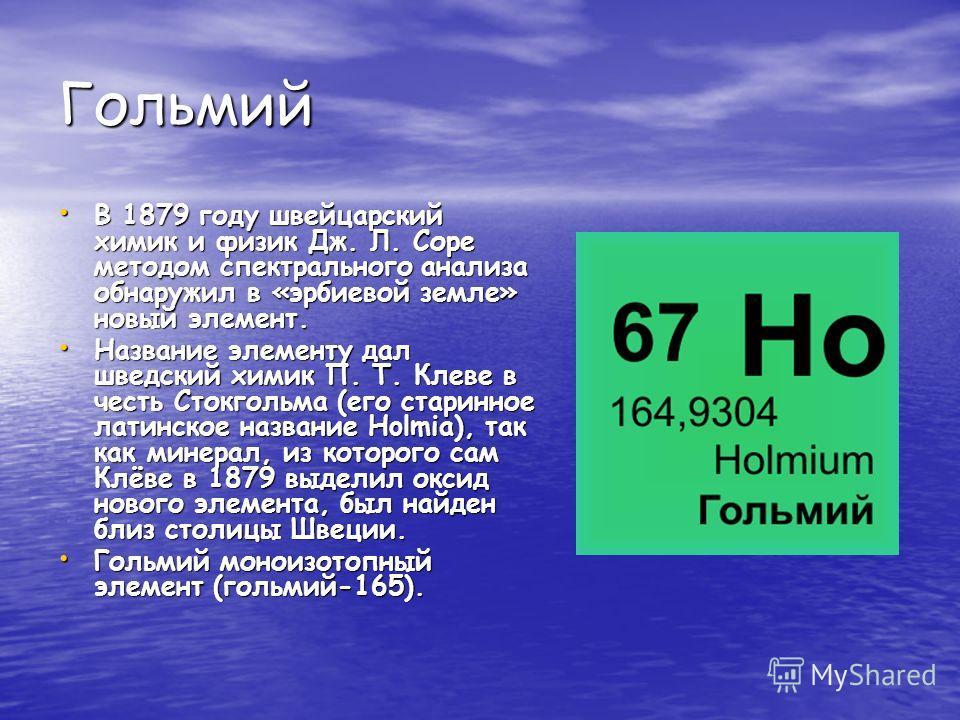 Гольмий В 1879 году швейцарский химик и физик Дж. Л. Соре методом спектрального анализа обнаружил в «эрбиевой земле» новый элемент. В 1879 году швейцарский химик и физик Дж. Л. Соре методом спектрального анализа обнаружил в «эрбиевой земле» новый эле