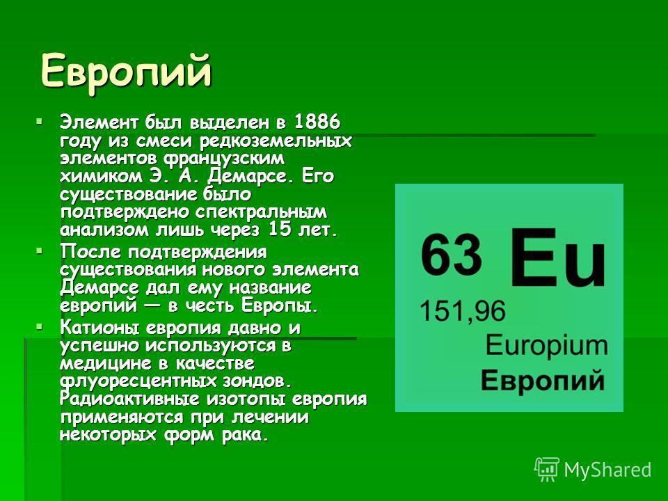 Европий Элемент был выделен в 1886 году из смеси редкоземельных элементов французским химиком Э. А. Демарсе. Его существование было подтверждено спектральным анализом лишь через 15 лет. Элемент был выделен в 1886 году из смеси редкоземельных элементо