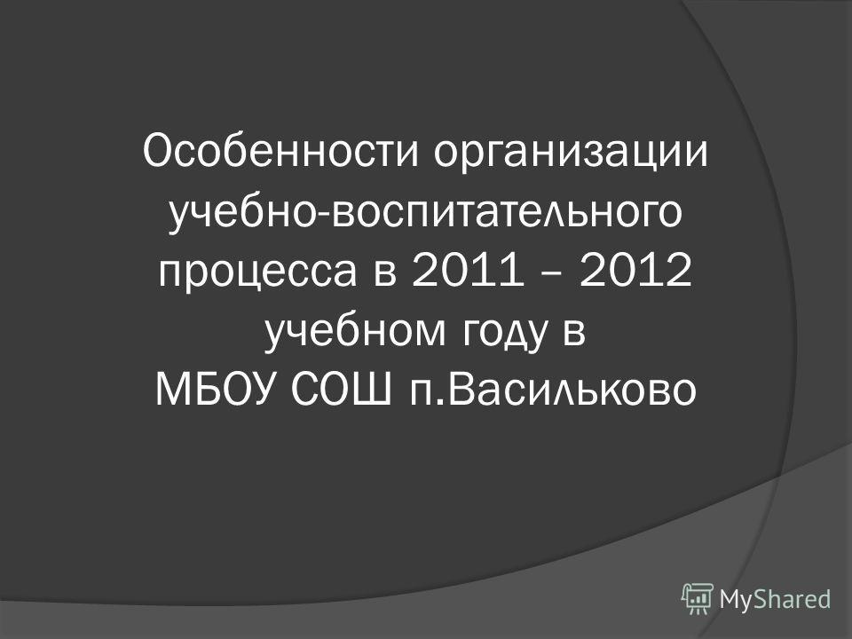 Особенности организации учебно-воспитательного процесса в 2011 – 2012 учебном году в МБОУ СОШ п.Васильково