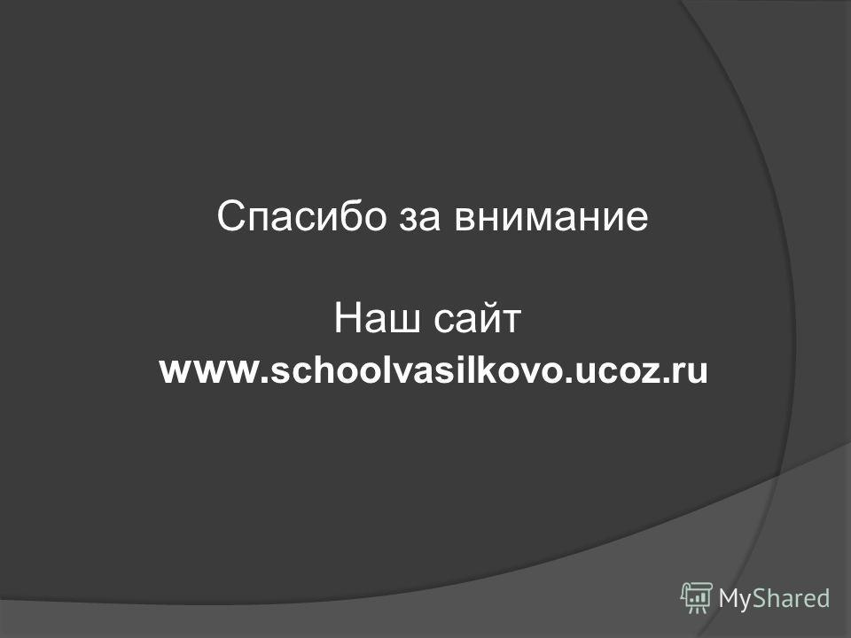 Спасибо за внимание Наш сайт www. schoolvasilkovo.ucoz.ru