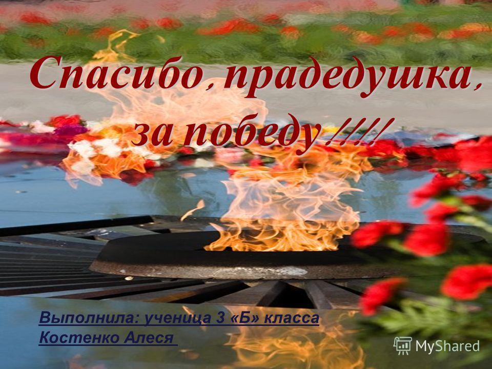 Спасибо, прадедушка, за победу !!!! Выполнила: ученица 3 «Б» класса Костенко Алеся