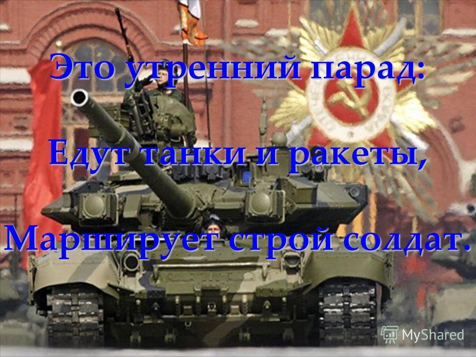 Что такое День Победы? Это утренний парад: Едут танки и ракеты, Марширует строй солдат.