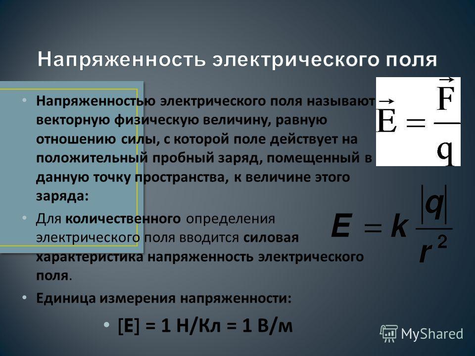 Напряженностью электрического поля называют векторную физическую величину, равную отношению силы, с которой поле действует на положительный пробный заряд, помещенный в данную точку пространства, к величине этого заряда: Для количественного определени