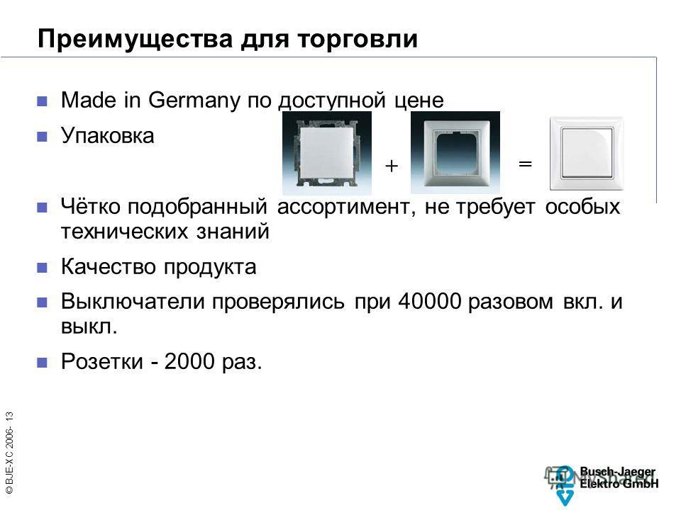 © BJE-XC 2006- 13 Преимущества для торговли Made in Germany по доступной цене Упаковка Чётко подобранный ассортимент, не требует особых технических знаний Качество продукта Выключатели проверялись при 40000 разовом вкл. и выкл. Розетки - 2000 раз. +