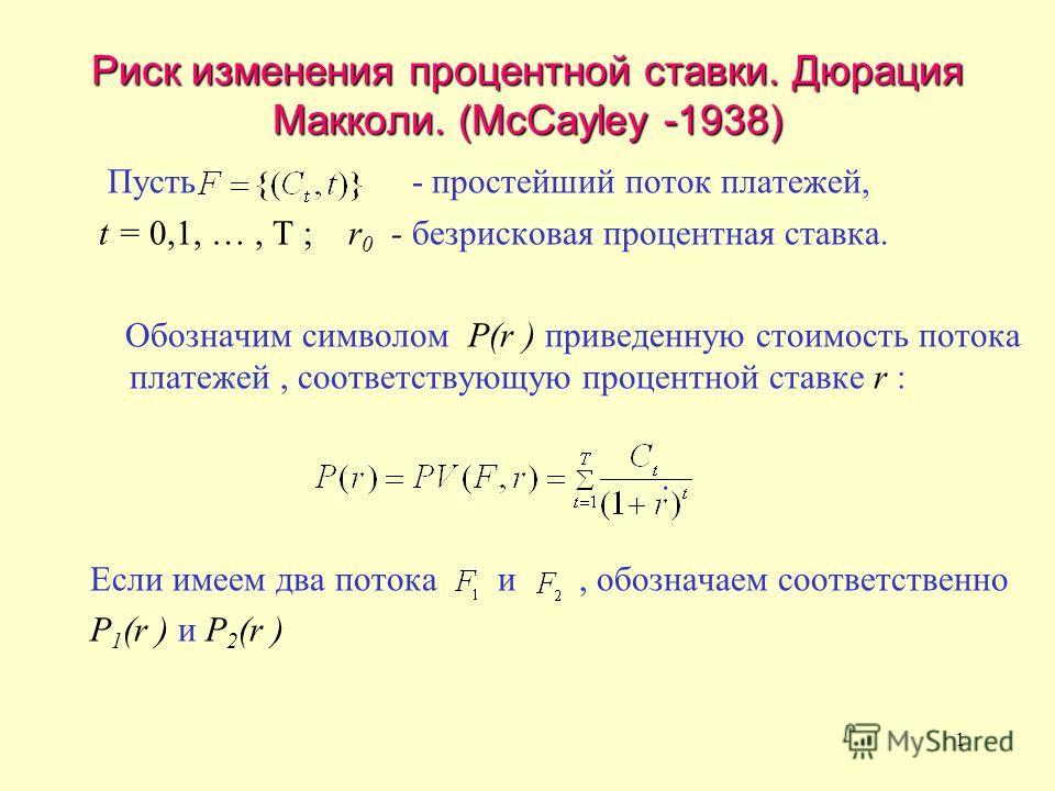 1 Риск изменения процентной ставки. Дюрация Макколи. (McCayley -1938) Пусть - простейший поток платежей, t = 0,1, …, T ; r 0 - безрисковая процентная ставка. Обозначим символом Р(r ) приведенную стоимость потока платежей, соответствующую процентной с