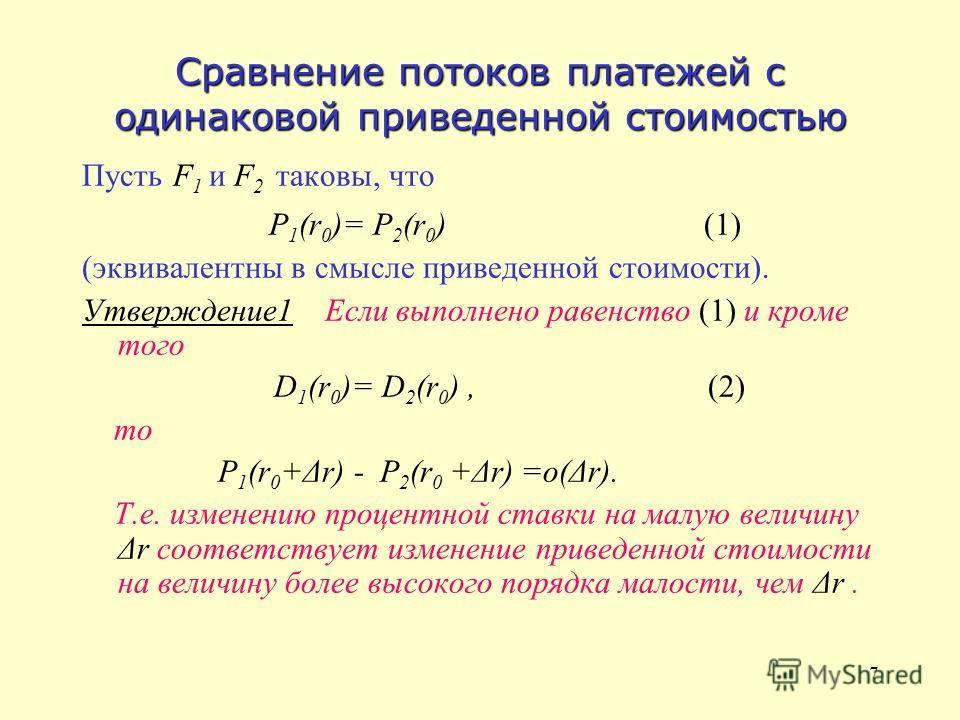 7 Сравнение потоков платежей с одинаковой приведенной стоимостью Пусть F 1 и F 2 таковы, что P 1 (r 0 )= P 2 (r 0 ) (1) (эквивалентны в смысле приведенной стоимости). Утверждение1 Если выполнено равенство (1) и кроме того D 1 (r 0 )= D 2 (r 0 ), (2)