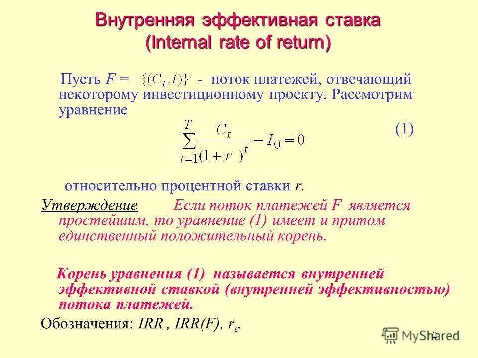 2 Внутренняя эффективная ставка (Internal rate of return) Пусть F = - поток платежей, отвечающий некоторому инвестиционному проекту. Рассмотрим уравнение (1) относительно процентной ставки r. Утверждение Если поток платежей F является простейшим, то