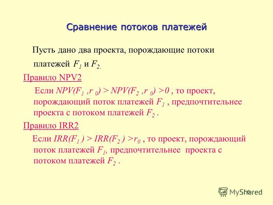 6 Сравнение потоков платежей Пусть дано два проекта, порождающие потоки платежей F 1 и F 2. Правило NPV2 Если NPV(F 1,r 0 ) > NPV(F 2,r 0 ) >0, то проект, порождающий поток платежей F 1, предпочтительнее проекта с потоком платежей F 2. Правило IRR2 Е