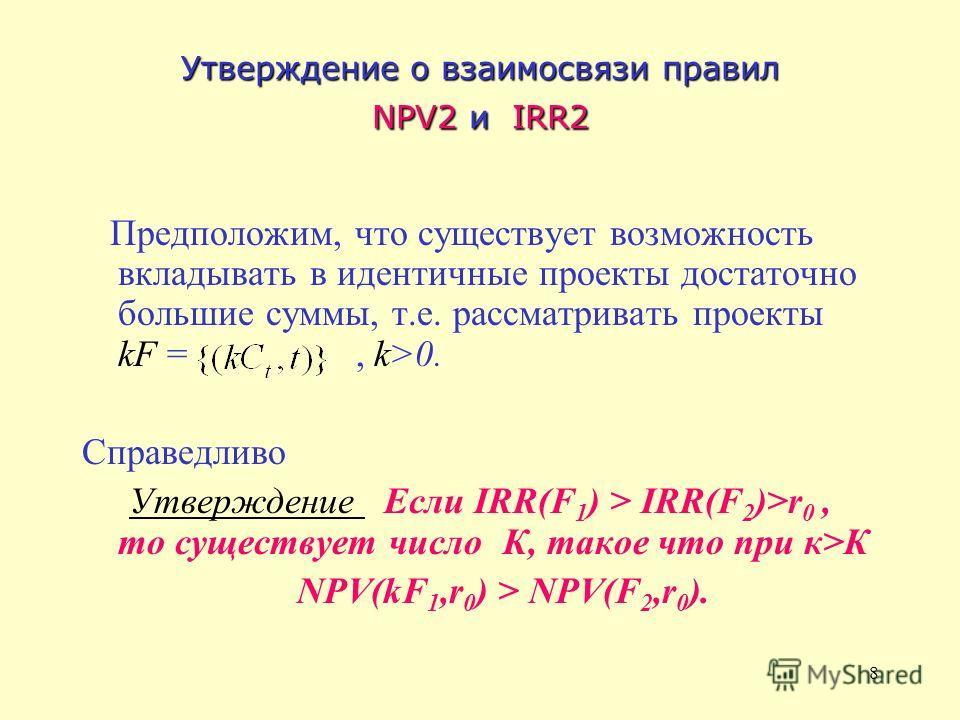 8 Утверждение о взаимосвязи правил NPV2 и IRR2 Предположим, что существует возможность вкладывать в идентичные проекты достаточно большие суммы, т.е. рассматривать проекты kF =, k>0. Справедливо Утверждение Если IRR(F 1 ) > IRR(F 2 )>r 0, то существу