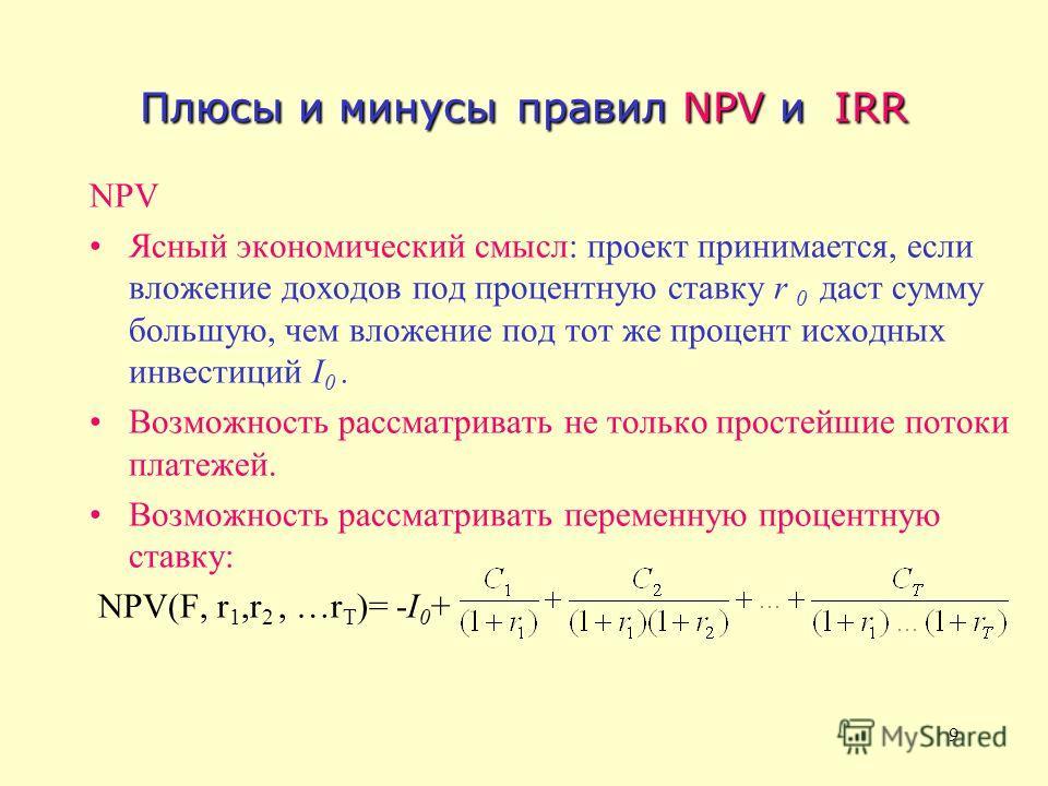 9 Плюсы и минусы правил NPV и IRR NPV Ясный экономический смысл: проект принимается, если вложение доходов под процентную ставку r 0 даст сумму большую, чем вложение под тот же процент исходных инвестиций I 0. Возможность рассматривать не только прос