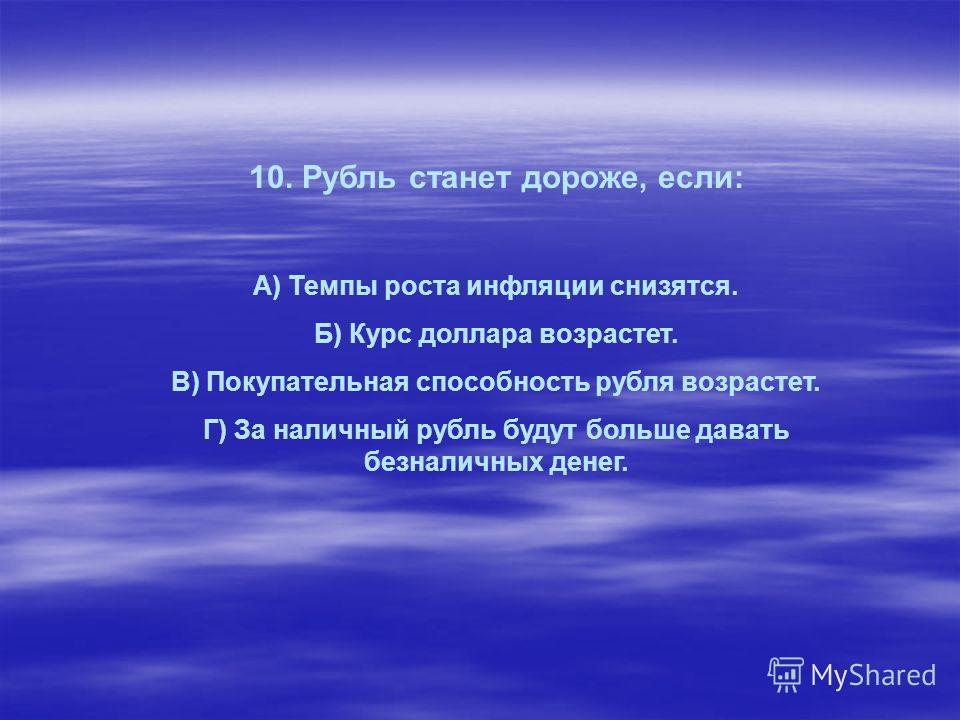 10. Рубль станет дороже, если: А) Темпы роста инфляции снизятся. Б) Курс доллара возрастет. В) Покупательная способность рубля возрастет. Г) За наличный рубль будут больше давать безналичных денег.