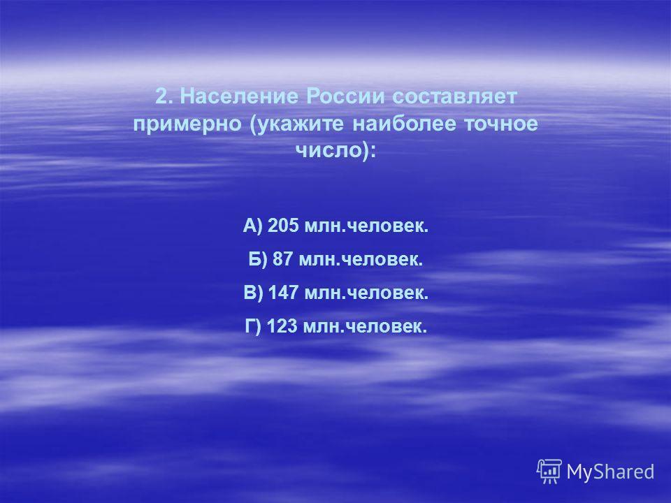 2. Население России составляет примерно (укажите наиболее точное число): А) 205 млн.человек. Б) 87 млн.человек. В) 147 млн.человек. Г) 123 млн.человек.