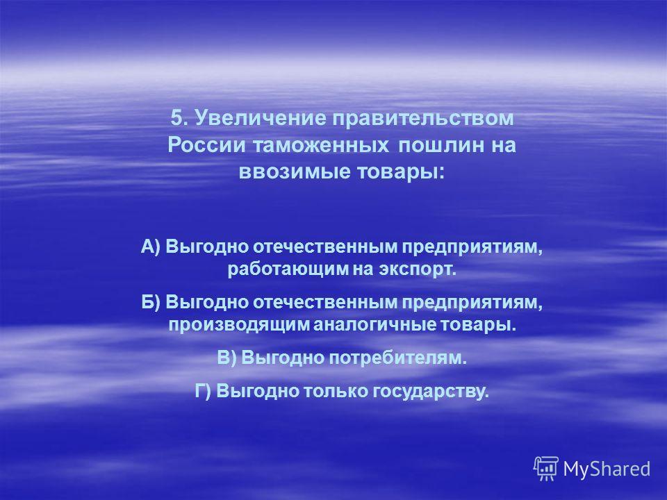 5. Увеличение правительством России таможенных пошлин на ввозимые товары: А) Выгодно отечественным предприятиям, работающим на экспорт. Б) Выгодно отечественным предприятиям, производящим аналогичные товары. В) Выгодно потребителям. Г) Выгодно только