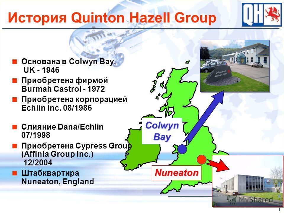 Colwyn Bay Nuneaton История Quinton Hazell Group Основана в Colwyn Bay, UK - 1946 Приобретена фирмой Burmah Castrol - 1972 Приобретена корпорацией Echlin Inc. 08/1986 Слияние Dana/Echlin 07/1998 Приобретена Cypress Group (Affinia Group Inc.) 12/2004