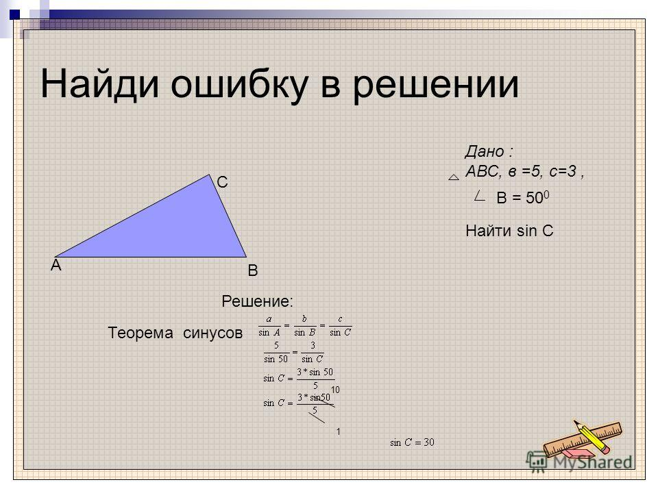 Найди ошибку в решении Дано : АВС, в =5, c=3, Найти sin C B = 50 0 A B C Решение: Теорема синусов 10 1