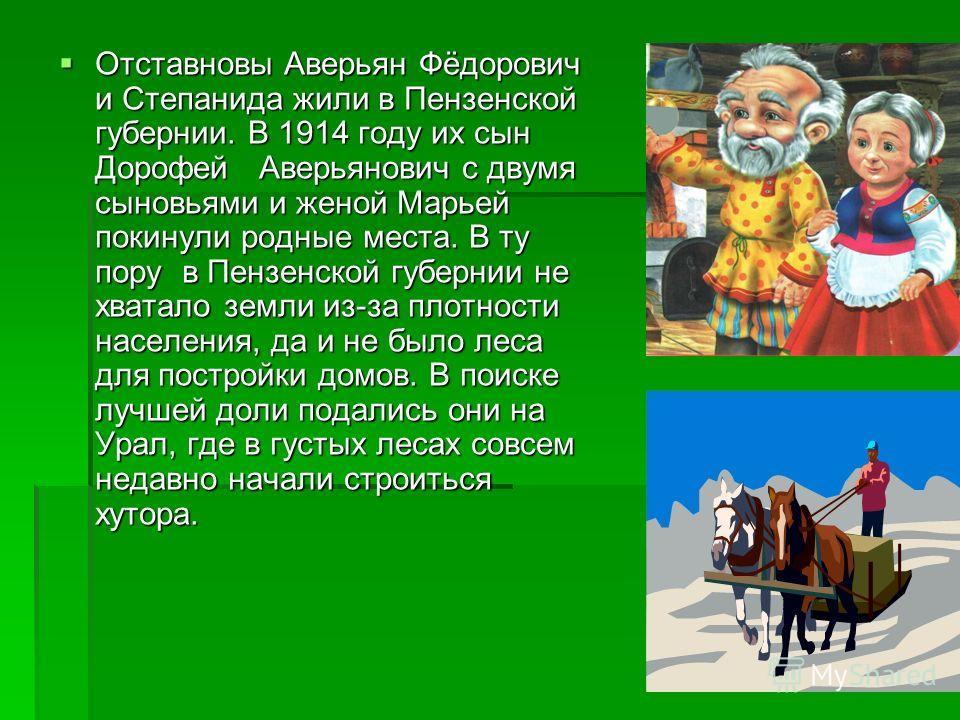 Отставновы Аверьян Фёдорович и Степанида жили в Пензенской губернии. В 1914 году их сын Дорофей Аверьянович с двумя сыновьями и женой Марьей покинули родные места. В ту пору в Пензенской губернии не хватало земли из-за плотности населения, да и не бы