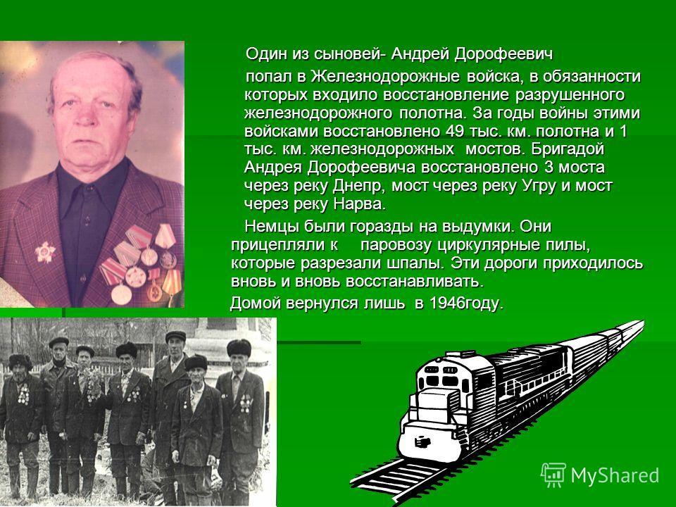 Один из сыновей- Андрей Дорофеевич попал в Железнодорожные войска, в обязанности которых входило восстановление разрушенного железнодорожного полотна. За годы войны этими войсками восстановлено 49 тыс. км. полотна и 1 тыс. км. железнодорожных мостов.