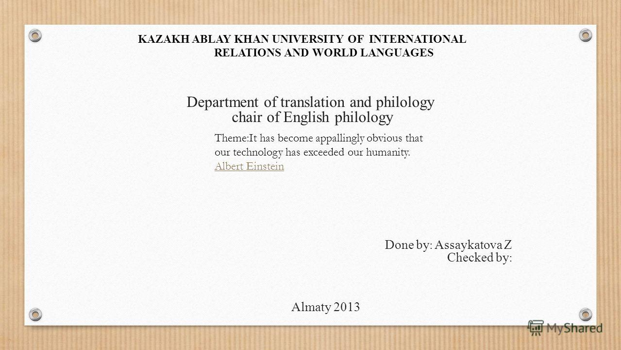 KAZAKH ABLAY KHAN UNIVERSITY OF INTERNATIONAL RELATIONS AND WORLD LANGUAGES Department of translation and philology chair of English philology Done by : Assaykatova Z Checked by : Almaty 2013 Theme:It has become appallingly obvious that our technolog