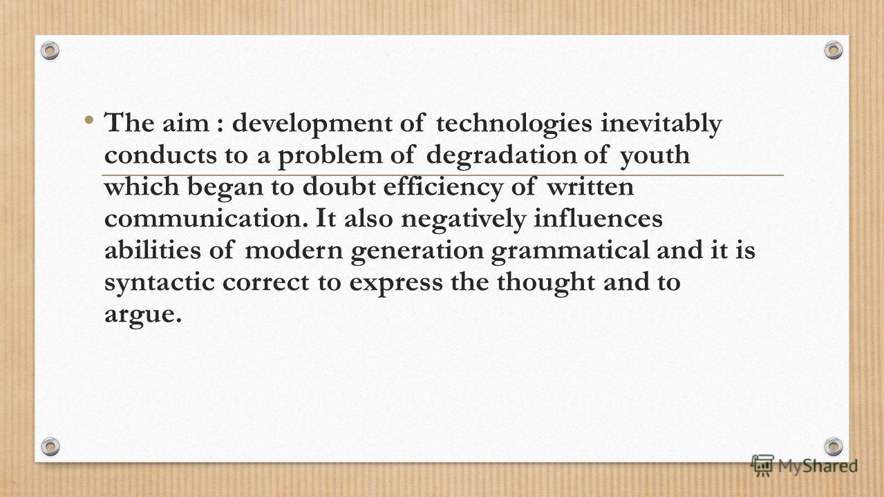 The aim : development of technologies inevitably conducts to a problem of degradation of youth which began to doubt efficiency of written communication. It also negatively influences abilities of modern generation grammatical and it is syntactic corr
