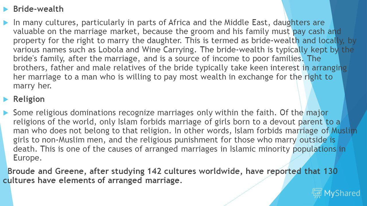 Bride-wealth In many cultures, particularly in parts of Africa and the Middle East, daughters are valuable on the marriage market, because the groom and his family must pay cash and property for the right to marry the daughter. This is termed as brid
