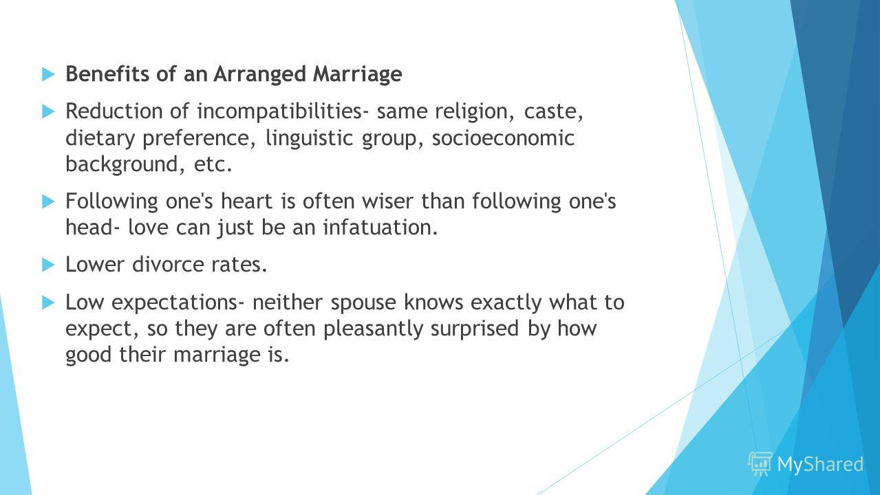 Benefits of an Arranged Marriage Reduction of incompatibilities- same religion, caste, dietary preference, linguistic group, socioeconomic background, etc. Following one's heart is often wiser than following one's head- love can just be an infatuatio