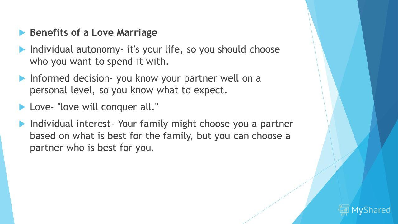 Benefits of a Love Marriage Individual autonomy- it's your life, so you should choose who you want to spend it with. Informed decision- you know your partner well on a personal level, so you know what to expect. Love-
