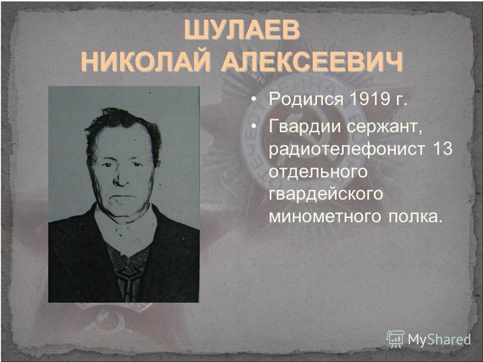 ШУЛАЕВ НИКОЛАЙ АЛЕКСЕЕВИЧ Родился 1919 г. Гвардии сержант, радиотелефонист 13 отдельного гвардейского минометного полка.