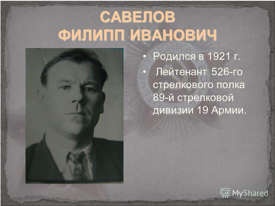 САВЕЛОВ ФИЛИПП ИВАНОВИЧ Родился в 1921 г. Лейтенант 526-го стрелкового полка 89-й стрелковой дивизии 19 Армии.
