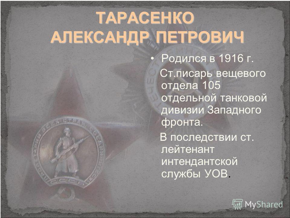 ТАРАСЕНКО АЛЕКСАНДР ПЕТРОВИЧ Родился в 1916 г. Ст.писарь вещевого отдела 105 отдельной танковой дивизии Западного фронта. В последствии ст. лейтенант интендантской службы УОВ.