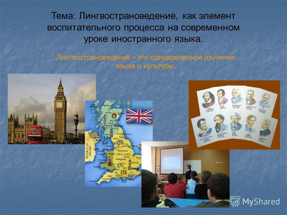 Тема: Лингвострановедение, как элемент воспитательного процесса на современном уроке иностранного языка. Лингвострановедение – это одновременное изучение языка и культуры.