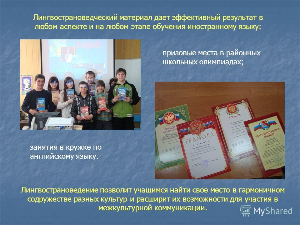 Лингвострановедческий материал дает эффективный результат в любом аспекте и на любом этапе обучения иностранному языку: призовые места в районных школьных олимпиадах; занятия в кружке по английскому языку. Лингвострановедение позволит учащимся найти