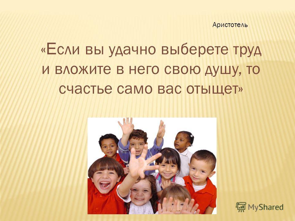 Аристотель « Е сли вы удачно выберете труд и вложите в него свою душу, то счастье само вас отыщет»