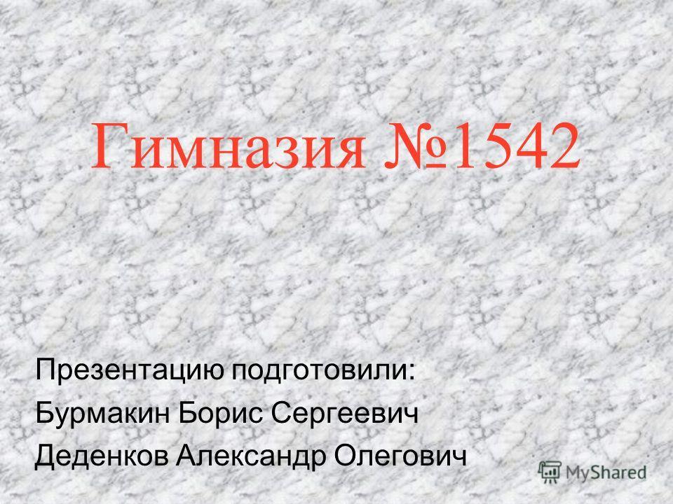 Гимназия 1542 Презентацию подготовили: Бурмакин Борис Сергеевич Деденков Александр Олегович