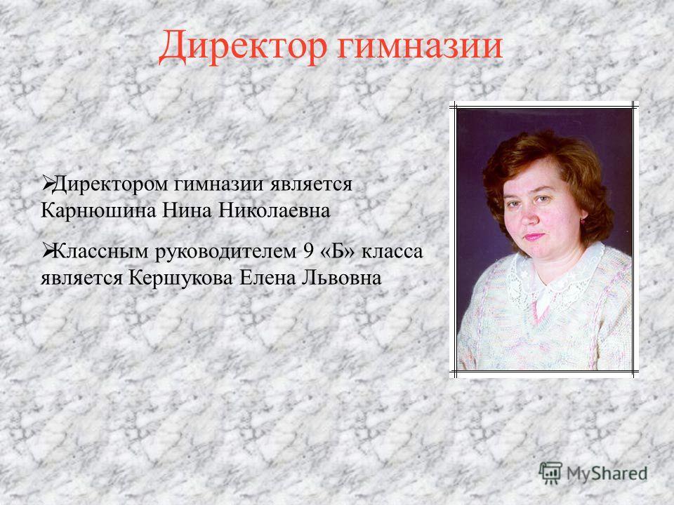 Директор гимназии Директором гимназии является Карнюшина Нина Николаевна Классным руководителем 9 «Б» класса является Кершукова Елена Львовна