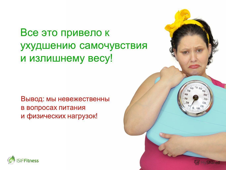 Все это привело к ухудшению самочувствия и излишнему весу! Вывод: мы невежественны в вопросах питания и физических нагрузок!