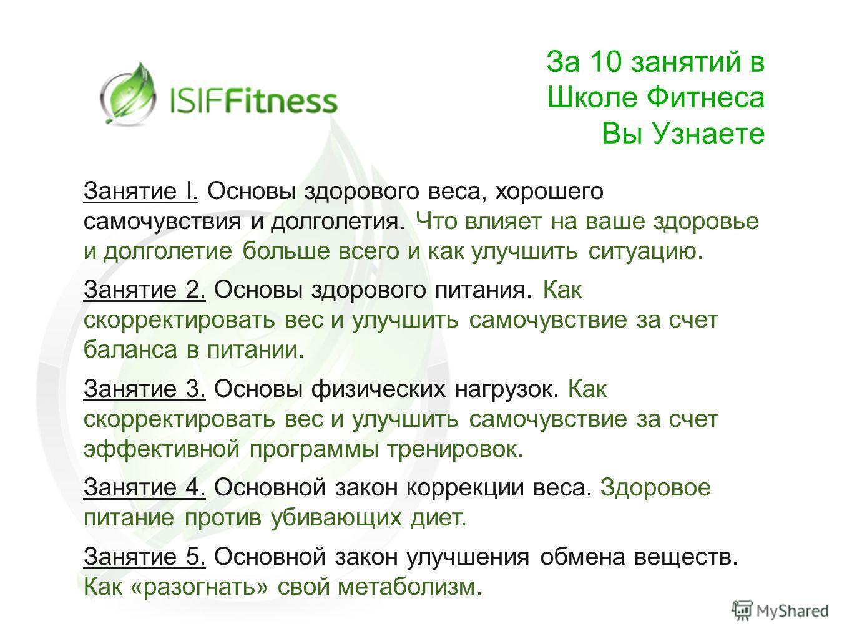 За 10 занятий в Школе Фитнеса Вы Узнаете Занятие I. Основы здорового веса, хорошего самочувствия и долголетия. Что влияет на ваше здоровье и долголетие больше всего и как улучшить ситуацию. Занятие 2. Основы здорового питания. Как скорректировать вес