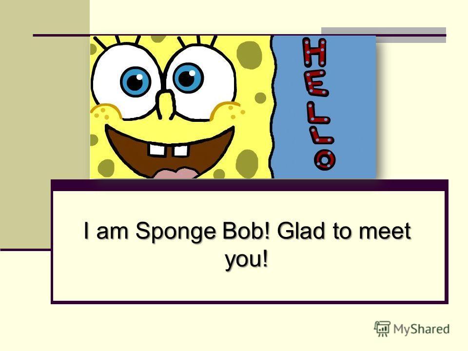 I am Sponge Bob! Glad to meet you!