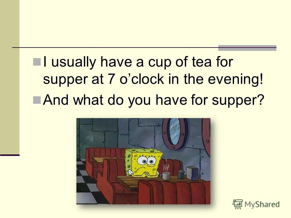 I usually have a cup of tea for supper at 7 oclock in the evening! I usually have a cup of tea for supper at 7 oclock in the evening! And what do you have for supper? And what do you have for supper?