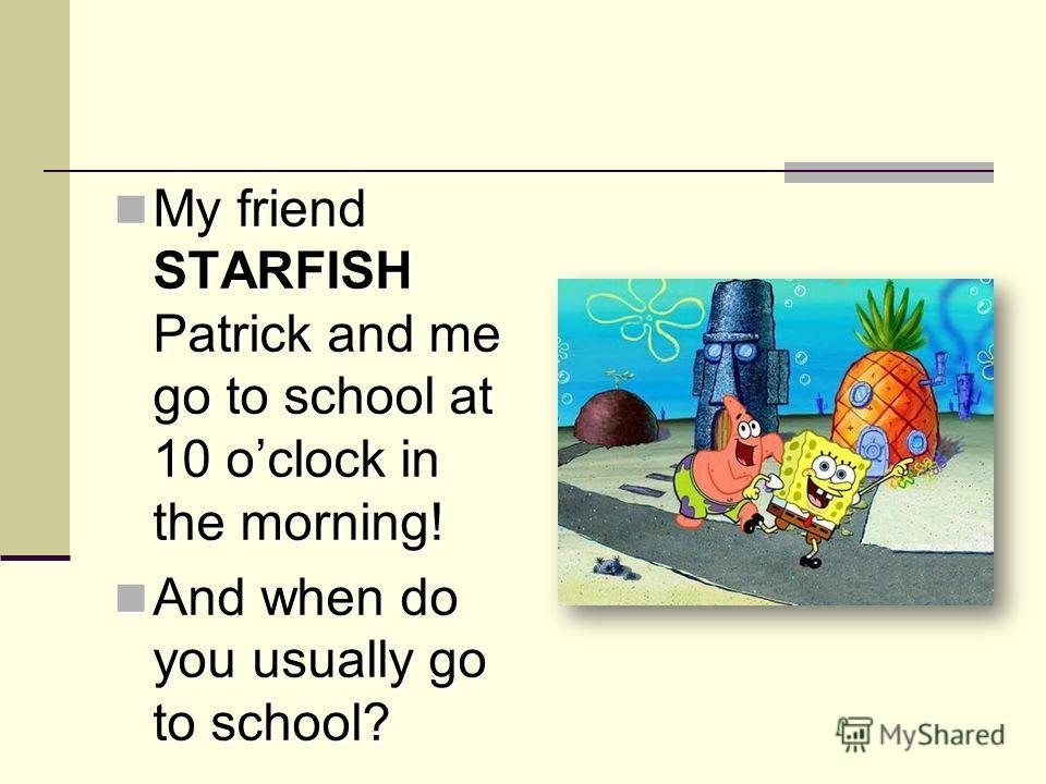 My friend STARFISH Patrick and me go to school at 10 oclock in the morning! My friend STARFISH Patrick and me go to school at 10 oclock in the morning! And when do you usually go to school? And when do you usually go to school?