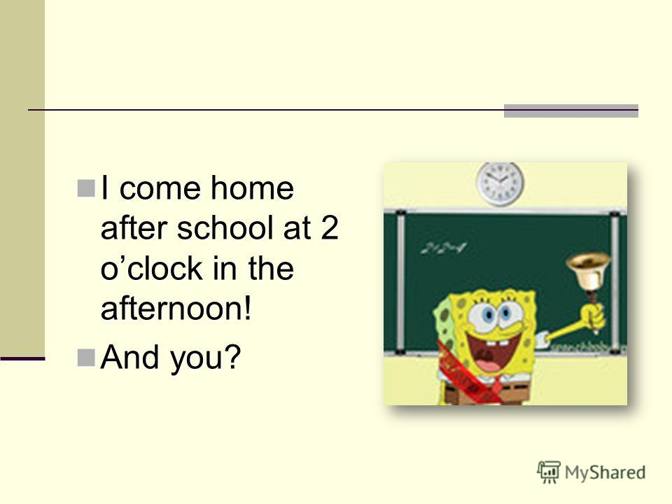 I come home after school at 2 oclock in the afternoon! I come home after school at 2 oclock in the afternoon! And you? And you?