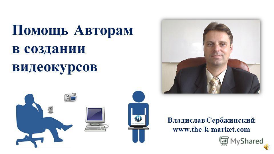 Помощь Авторам в создании видеокурсов Владислав Сербжинский www.the-k-market.com