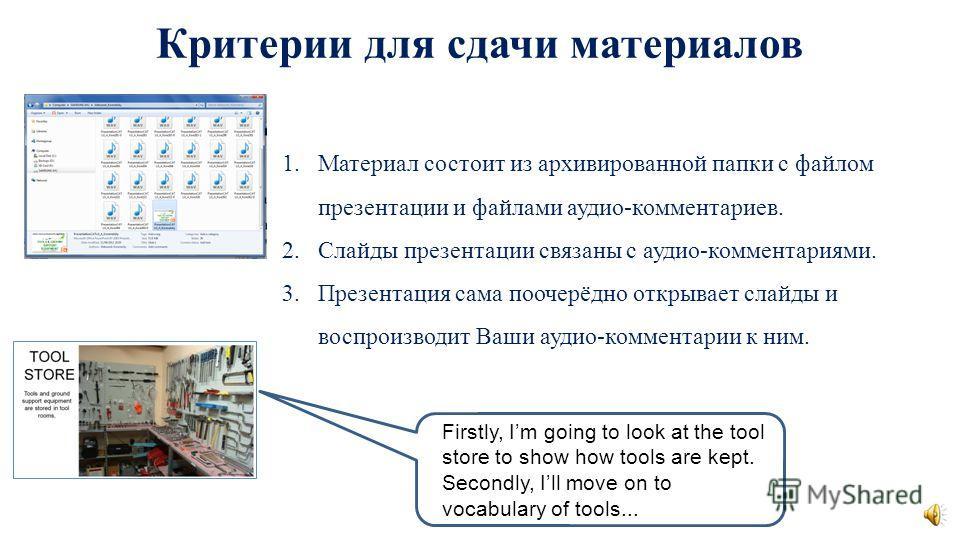 Критерии для сдачи материалов 1.Материал состоит из архивированной папки с файлом презентации и файлами аудио-комментариев. 2.Слайды презентации связаны с аудио-комментариями. 3.Презентация сама поочерёдно открывает слайды и воспроизводит Ваши аудио-