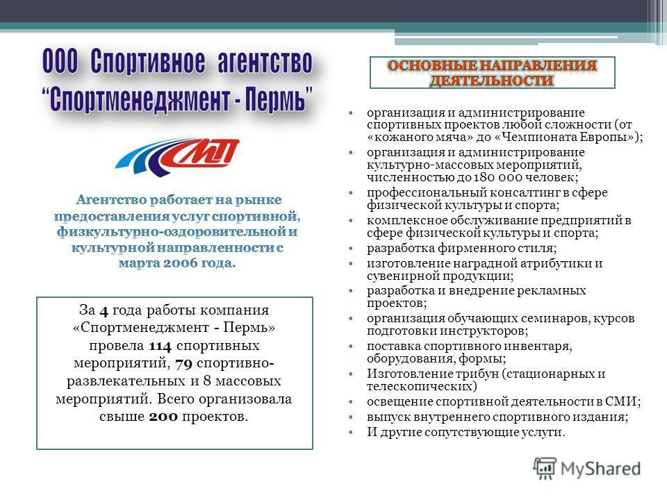 За 4 года работы компания «Спортменеджмент - Пермь» провела 114 спортивных мероприятий, 79 спортивно- развлекательных и 8 массовых мероприятий. Всего организовала свыше 200 проектов. организация и администрирование спортивных проектов любой сложности