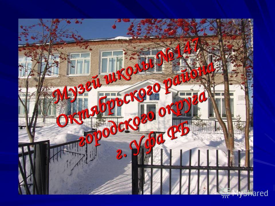 Музей школы 147 Октябрьского района Октябрьского района городского округа г. Уфа РБ