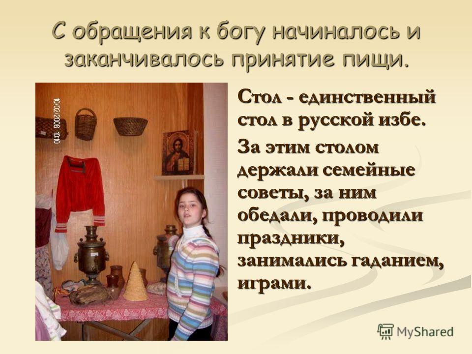 С обращения к богу начиналось и заканчивалось принятие пищи. Стол - единственный стол в русской избе. За этим столом держали семейные советы, за ним обедали, проводили праздники, занимались гаданием, играми.