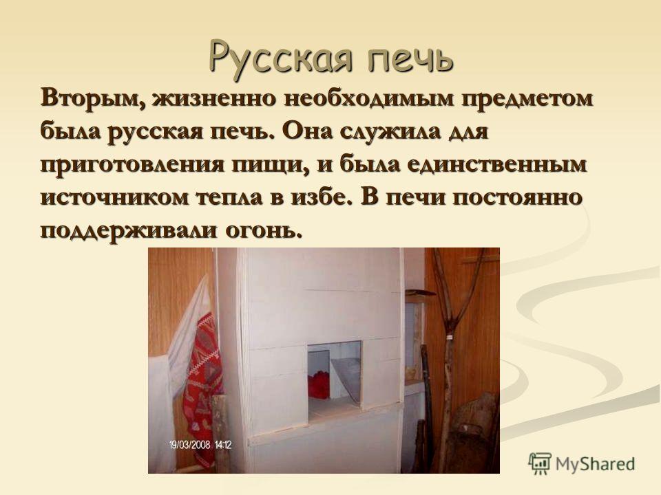Русская печь Вторым, жизненно необходимым предметом была русская печь. Она служила для приготовления пищи, и была единственным источником тепла в избе. В печи постоянно поддерживали огонь.