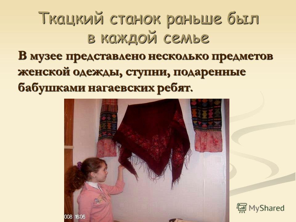 Ткацкий станок раньше был в каждой семье В музее представлено несколько предметов женской одежды, ступни, подаренные бабушками нагаевских ребят.