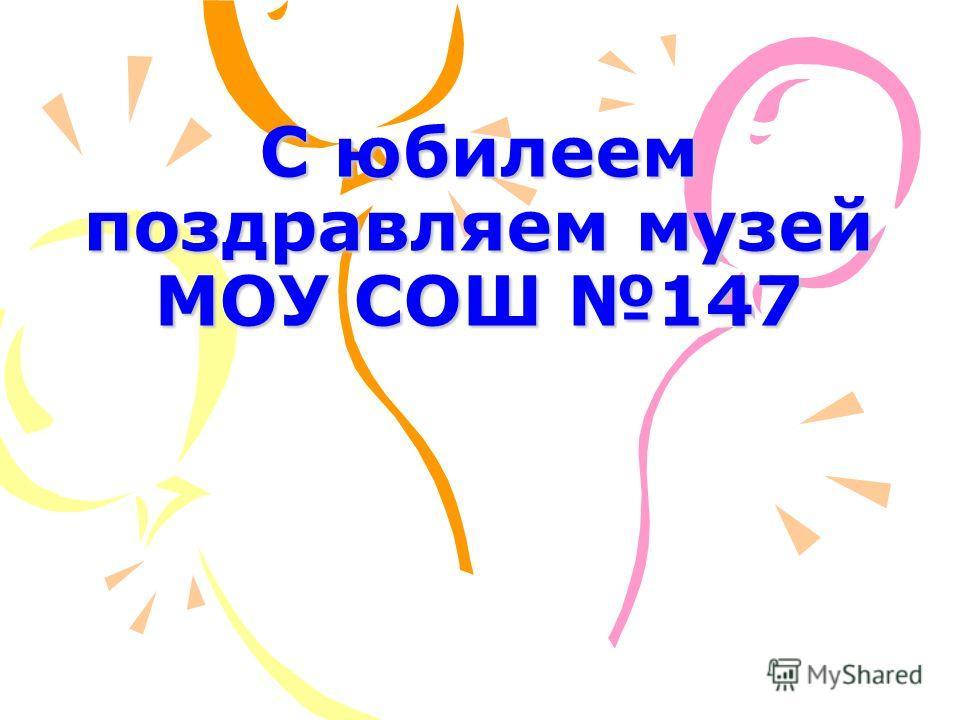 С юбилеем поздравляем музей МОУ СОШ 147