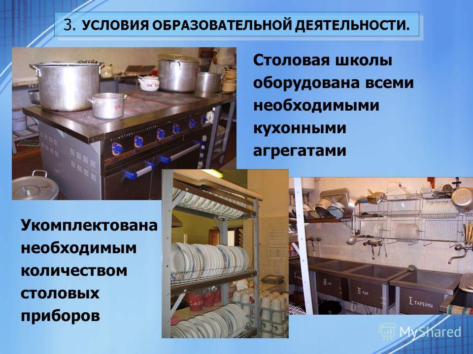 3. УСЛОВИЯ ОБРАЗОВАТЕЛЬНОЙ ДЕЯТЕЛЬНОСТИ. Столовая школы оборудована всеми необходимыми кухонными агрегатами Укомплектована необходимым количеством столовых приборов